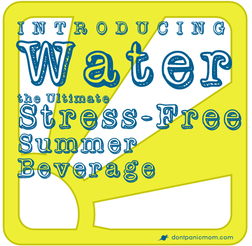 http://dontpanicmom.com/blog/2013/05/28/introducing-water-the-ultimate-stress-free-summer-beverage/